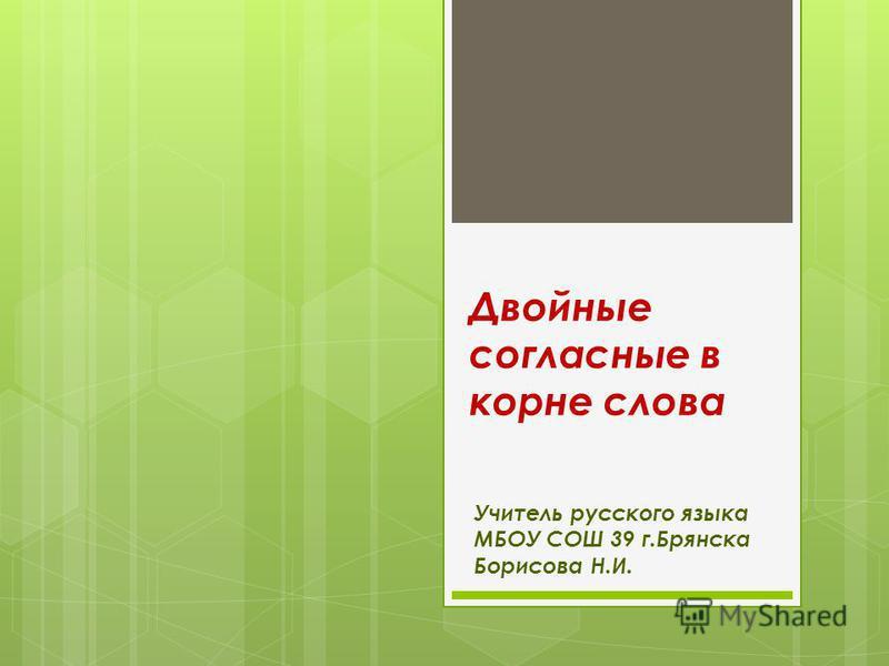 Двойные согласные в корне слова Учитель русского языка МБОУ СОШ 39 г.Брянска Борисова Н.И.