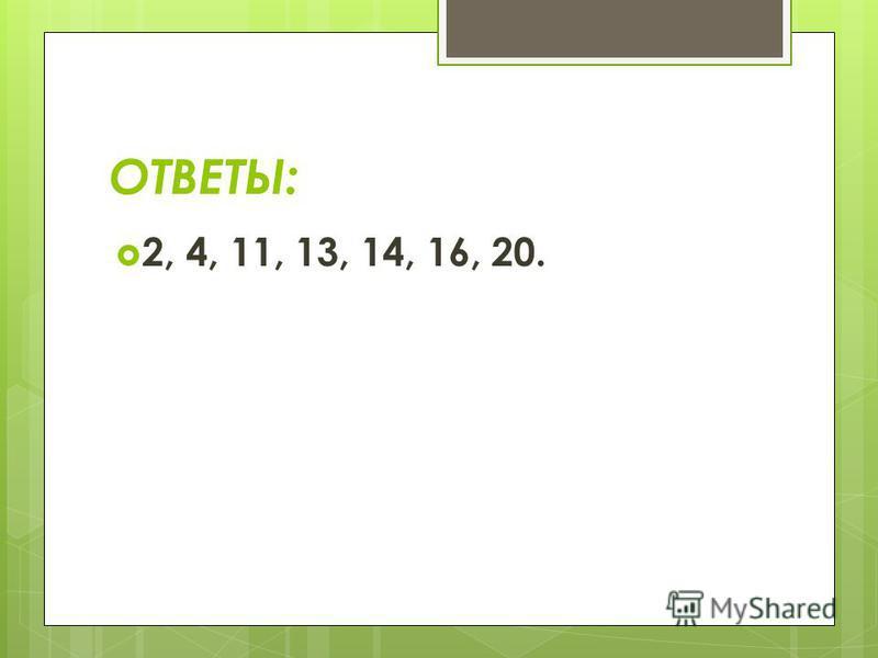 ОТВЕТЫ: 2, 4, 11, 13, 14, 16, 20.