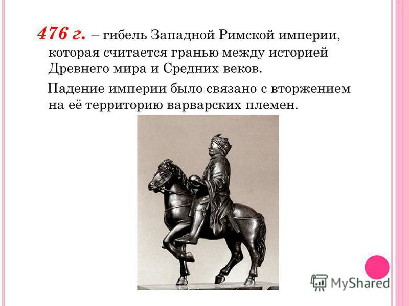 476 г. – гибель Западной Римской империи, которая считается гранью между историей Древнего мира и Средних веков. Падение империи было связано с вторжением на её территорию варварских племен.