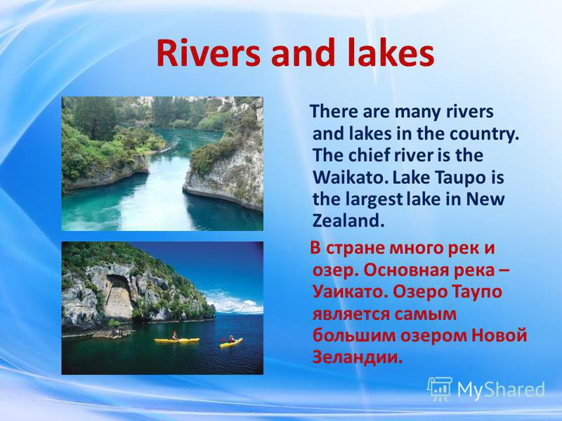 Rivers and lakes There are many rivers and lakes in the country. The chief river is the Waikato. Lake Taupo is the largest lake in New Zealand. В стране много рек и озер. Основная река – Уаикато. Озеро Таупо является самым большим озером Новой Зеланд