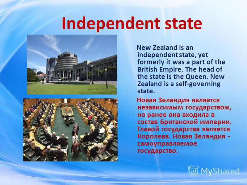 Independent state New Zealand is an independent state, yet formerly it was a part of the British Empire. The head of the state is the Queen. New Zealand is a self-governing state. Новая Зеландия является независимым государством, но ранее она входила