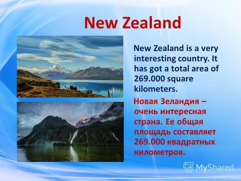 New Zealand is a very interesting country. It has got a total area of 269.000 square kilometers. Новая Зеландия – очень интересная страна. Ее общая площадь составляет 269.000 квадратных километров.