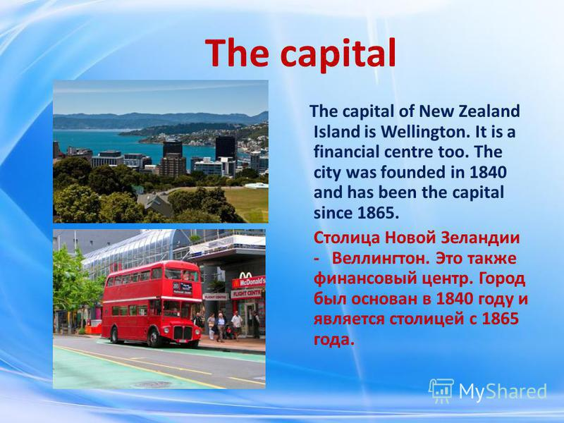 The capital The capital of New Zealand Island is Wellington. It is a financial centre too. The city was founded in 1840 and has been the capital since 1865. Столица Новой Зеландии - Веллингтон. Это также финансовый центр. Город был основан в 1840 год