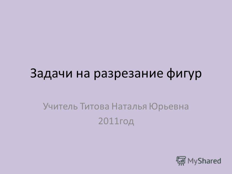 Задачи на разрезание фигур Учитель Титова Наталья Юрьевна 2011 год