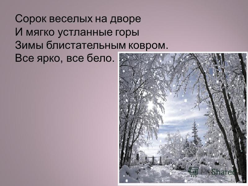 Сорок веселых на дворе И мягко устланные горы Зимы блистательным ковром. Все ярко, все бело.