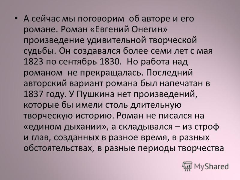 А сейчас мы поговорим об авторе и его романе. Роман «Евгений Онегин» произведение удивительной творческой судьбы. Он создавался более семи лет с мая 1823 по сентябрь 1830. Но работа над романом не прекращалась. Последний авторский вариант романа был