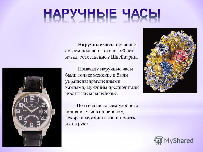 Наручные часы появились совсем недавно – около 100 лет назад, естественно в Швейцарии. Поначалу наручные часы были только женские и были украшены драгоценными камнями, мужчины предпочитали носить часы на цепочке. Но из-за не совсем удобного ношения ч