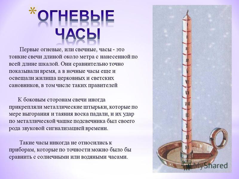 Первые огневые, или свечные, часы - это тонкие свечи длиной около метра с нанесенной по всей длине шкалой. Они сравнительно точно показывали время, а в ночные часы еще и освещали жилища церковных и светских сановников, в том числе таких правителей К
