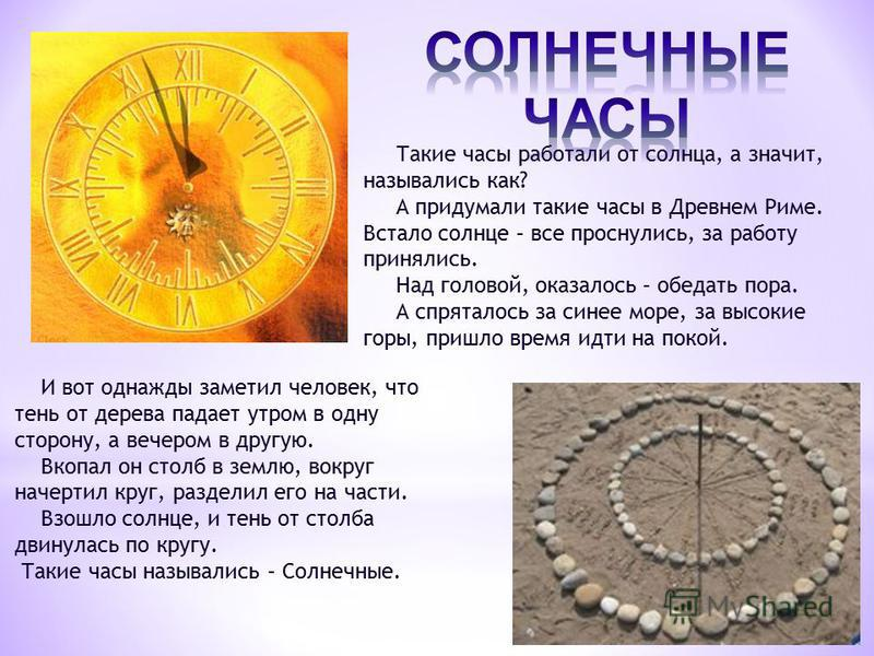 Такие часы работали от солнца, а значит, назывались как? А придумали такие часы в Древнем Риме. Встало солнце – все проснулись, за работу принялись. Над головой, оказалось – обедать пора. А спряталось за синее море, за высокие горы, пришло время идти