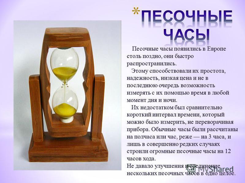 Песочные часы появились в Европе столь поздно, они быстро распространились. Этому способствовали их простота, надежность, низкая цена и не в последнюю очередь возможность измерять с их помощью время в любой момент дня и ночи. Их недостатком был сравн