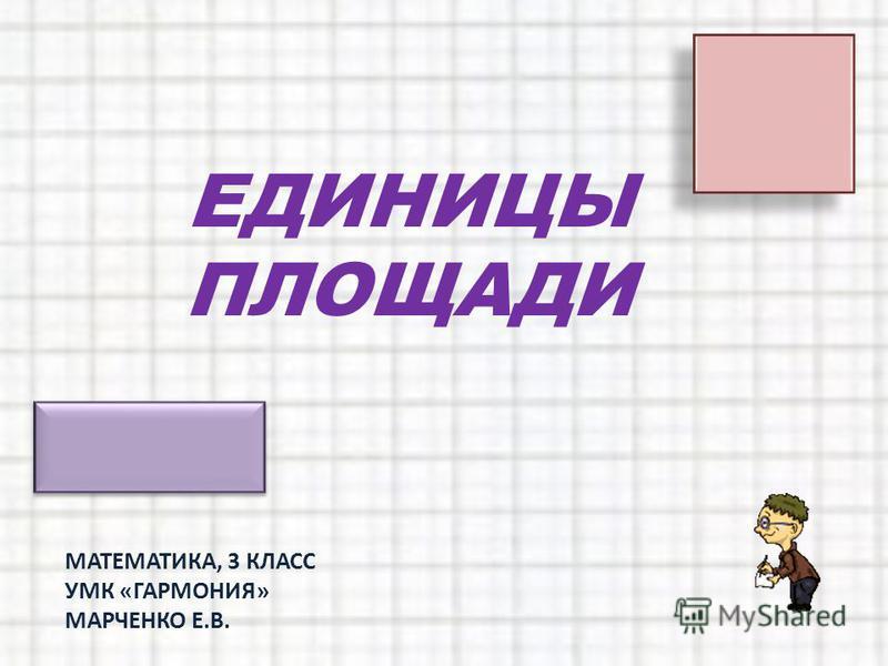 ЕДИНИЦЫ ПЛОЩАДИ МАТЕМАТИКА, 3 КЛАСС УМК «ГАРМОНИЯ» МАРЧЕНКО Е.В.
