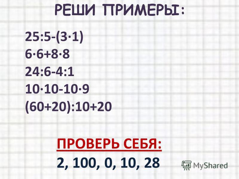 РЕШИ ПРИМЕРЫ: 25:5-(3·1) 6·6+8·8 24:6-4:1 10·10-10·9 (60+20):10+20 ПРОВЕРЬ СЕБЯ: 2, 100, 0, 10, 28