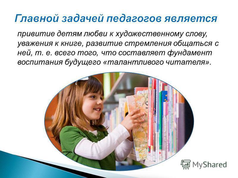 привитие детям любви к художественному слову, уважения к книге, развитие стремления общаться с ней, т. е. всего того, что составляет фундамент воспитания будущего «талантливого читателя».