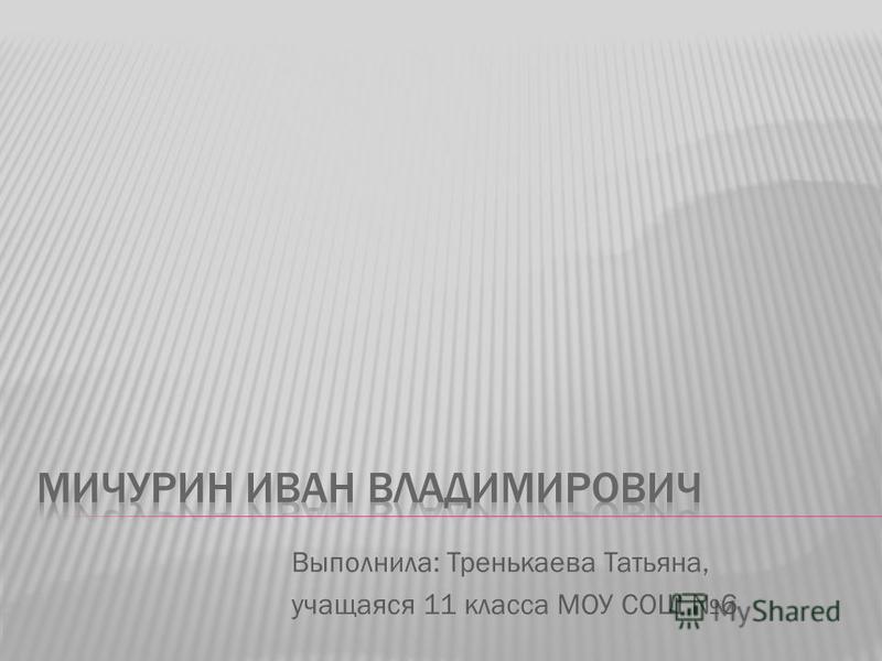 Выполнила: Тренькаева Татьяна, учащаяся 11 класса МОУ СОШ 6