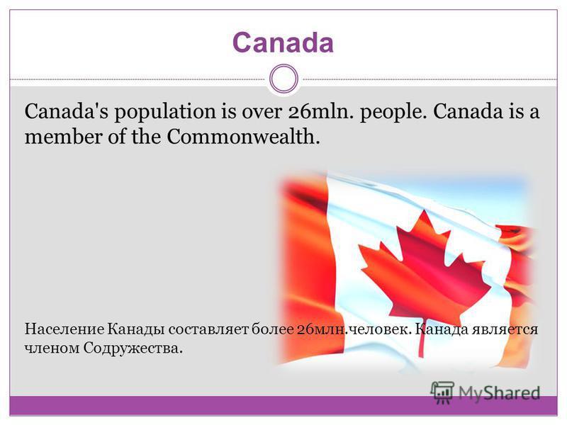 Canada Canada's population is over 26mln. people. Canada is a member of the Commonwealth. Население Канады составляет более 26 млн.человек. Канада является членом Содружества.