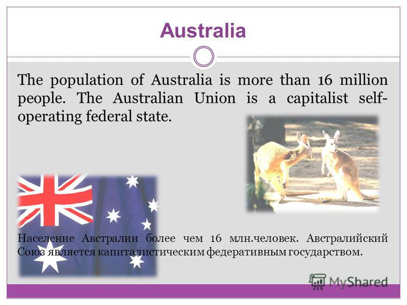 Australia The population of Australia is more than 16 million people. The Australian Union is a capitalist self- operating federal state. Население Австралии более чем 16 млн.человек. Австралийский Союз является капиталистическим федеративным государ