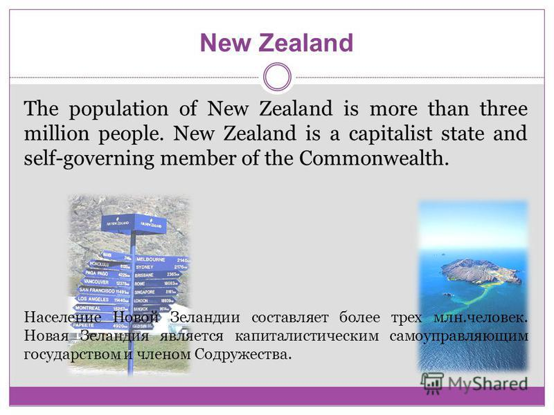 New Zealand The population of New Zealand is more than three million people. New Zealand is a capitalist state and self-governing member of the Commonwealth. Население Новой Зеландии составляет более трех млн.человек. Новая Зеландия является капитали