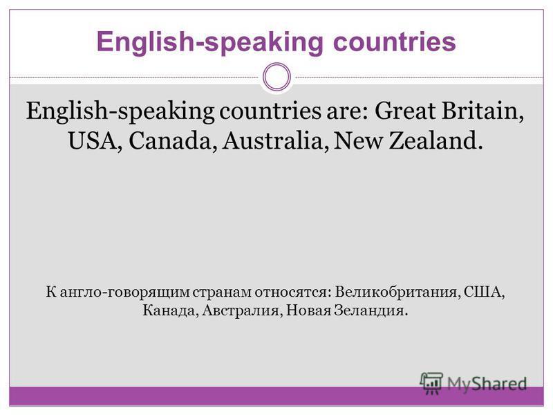 English-speaking countries are: Great Britain, USA, Canada, Australia, New Zealand. К англо-говорящим странам относятся: Великобритания, США, Канада, Австралия, Новая Зеландия.