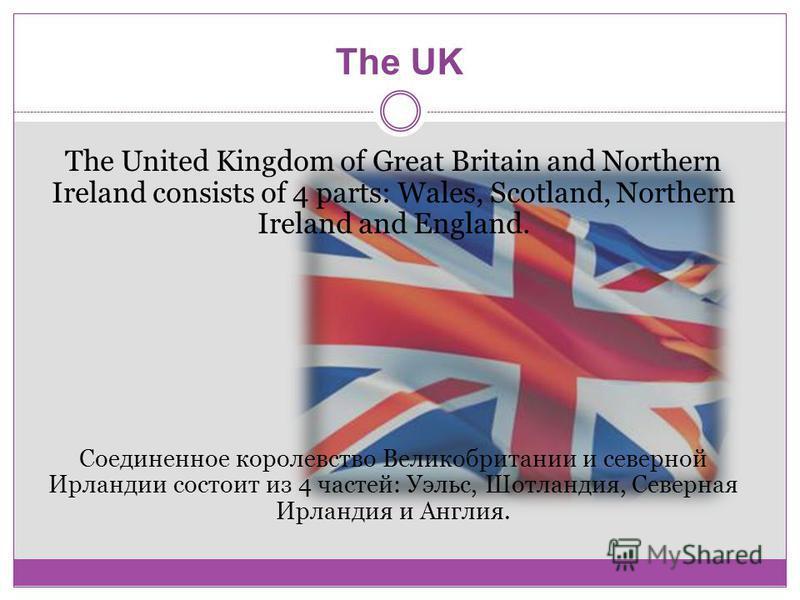 The UK The United Kingdom of Great Britain and Northern Ireland consists of 4 parts: Wales, Scotland, Northern Ireland and England. Соединенное королевство Великобритании и северной Ирландии состоит из 4 частей: Уэльс, Шотландия, Северная Ирландия и