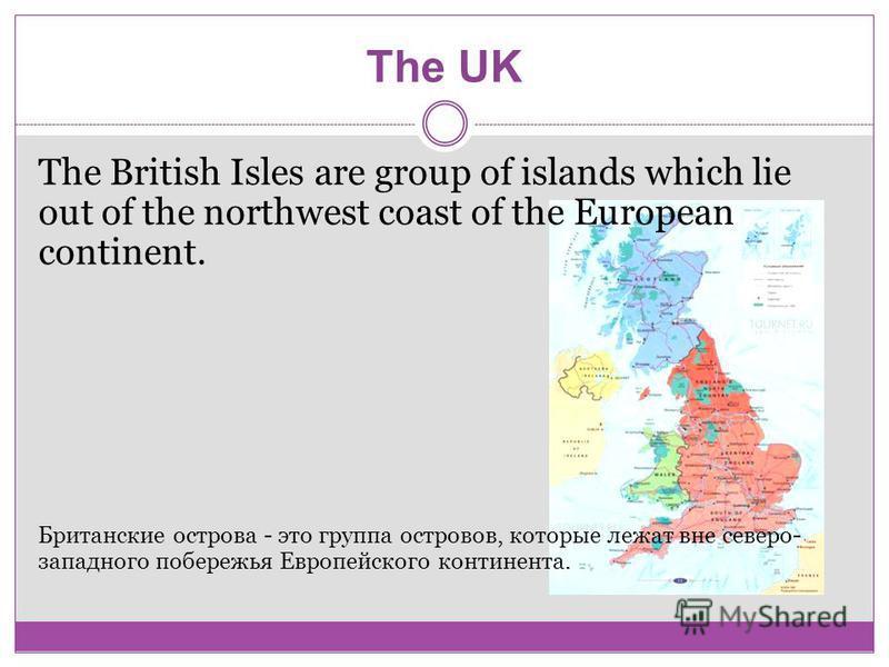 The UK The British Isles are group of islands which lie out of the northwest coast of the European continent. Британские острова - это группа островов, которые лежат вне северо- западного побережья Европейского континента.