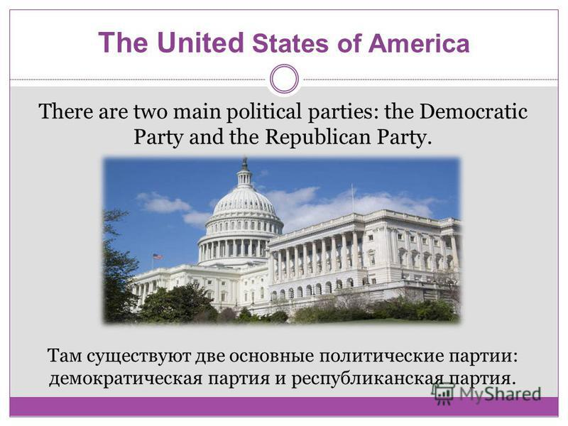 The United States of America There are two main political parties: the Democratic Party and the Republican Party. Там существуют две основные политические партии: демократическая партия и республиканская партия.