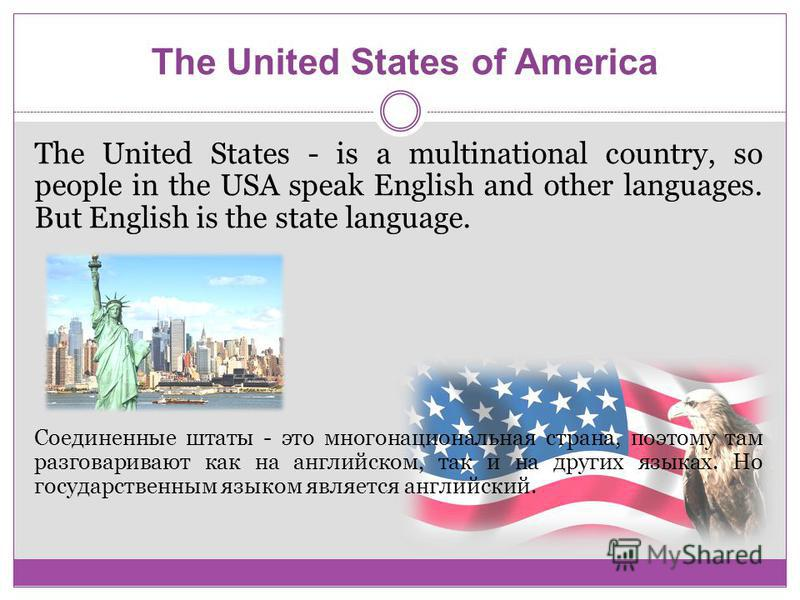 The United States of America The United States - is a multinational country, so people in the USA speak English and other languages. But English is the state language. Соединенные штаты - это многонациональная страна, поэтому там разговаривают как на