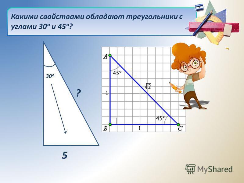 Какими свойствами обладают треугольники с углами 30 и 45? 30 5 ?