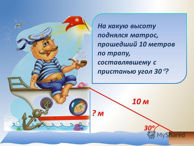 На какую высоту поднялся матрос, прошедший 10 метров по трапу, составлявшему с пристанью угол 30 ? ? м 10 м 30