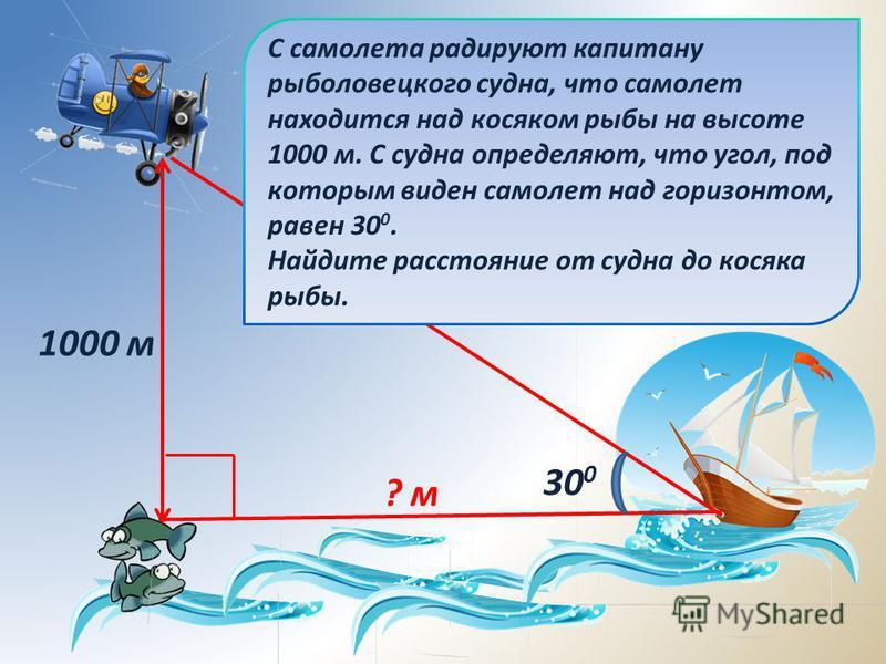 С самолета радируют капитану рыболовецкого судна, что самолет находится над косяком рыбы на высоте 1000 м. С судна определяют, что угол, под которым виден самолет над горизонтом, равен 30 0. Найдите расстояние от судна до косяка рыбы. 30 0 1000 м ? м