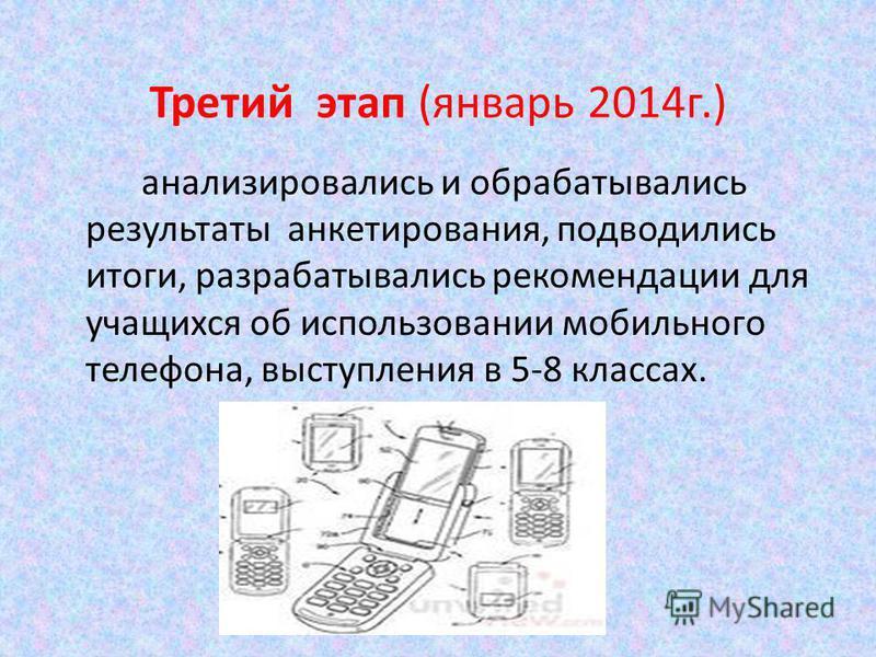 Третий этап (январь 2014 г.) анализировались и обрабатывались результаты анкетирования, подводились итоги, разрабатывались рекомендации для учащихся об использовании мобильного телефона, выступления в 5-8 классах.