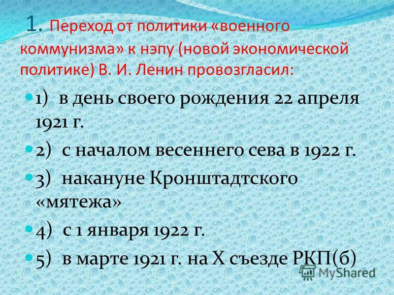 1. Переход от политики «военного коммунизма» к нэпу (новой экономической политике) В. И. Ленин провозгласил: 1) в день своего рождения 22 апреля 1921 г. 2) с началом весеннего сева в 1922 г. 3) накануне Кронштадтского «мятежа» 4) с 1 января 1922 г. 5