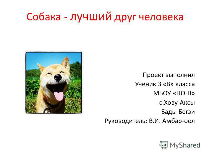 Собака - лучший друг человека Проект выполнил Ученик 3 «В» класса МБОУ «НОШ» с.Хову-Аксы Бады Бегзи Руководитель: В.И. Амбар-оол
