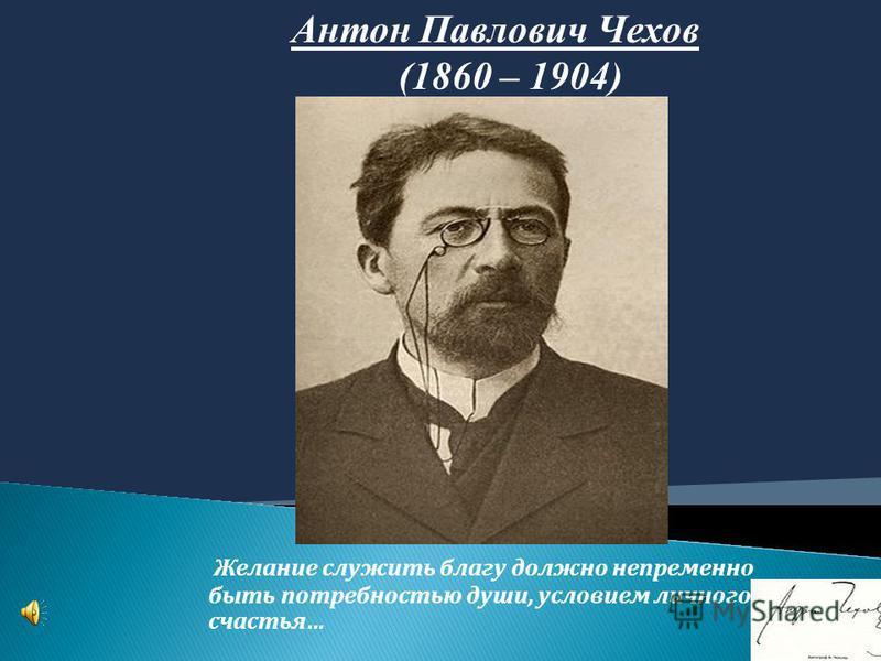 Желание служить благу должно непременно быть потребностью души, условием личного счастья… Антон Павлович Чехов (1860 – 1904)