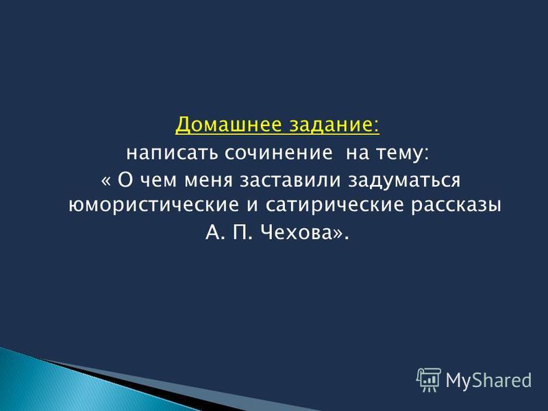 Домашнее задание: написать сочинение на тему: « О чем меня заставили задуматься юмористические и сатирические рассказы А. П. Чехова».