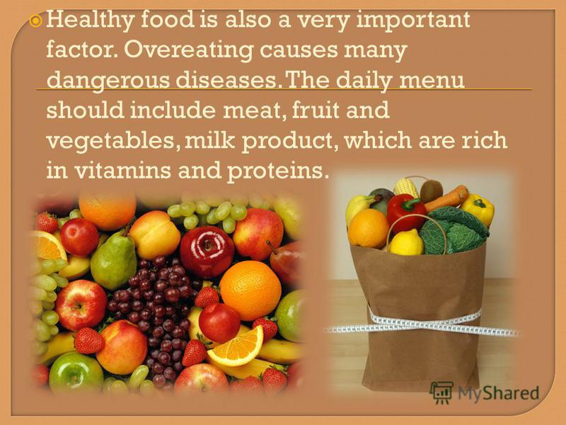 Healthy food is also a very important factor. Overeating causes many dangerous diseases. The daily menu should include meat, fruit and vegetables, milk product, which are rich in vitamins and proteins.