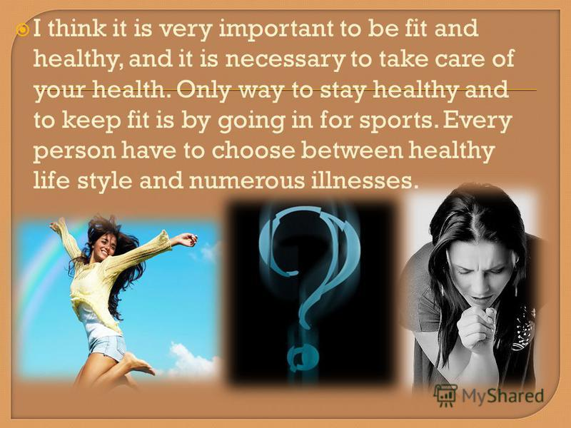I think it is very important to be fit and healthy, and it is necessary to take care of your health. Only way to stay healthy and to keep fit is by going in for sports. Every person have to choose between healthy life style and numerous illnesses.