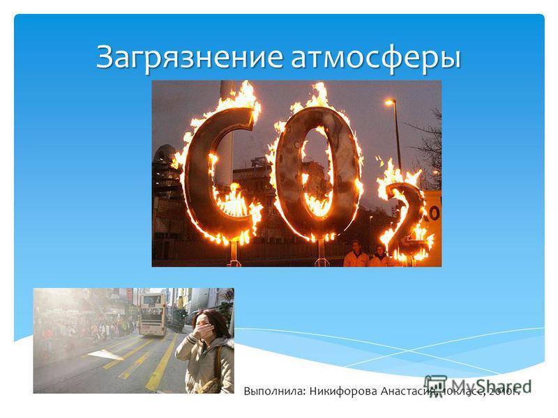 Загрязнение атмосферы Выполнила: Никифорова Анастасия, 10 класс, 2010 г.