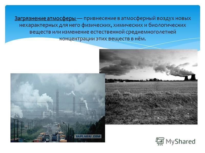 Загрязнение атмосферы Загрязнение атмосферы привнесение в атмосферный воздух новых нехарактерных для него физических, химических и биологических веществ или изменение естественной среднемноголетней концентрации этих веществ в нём.