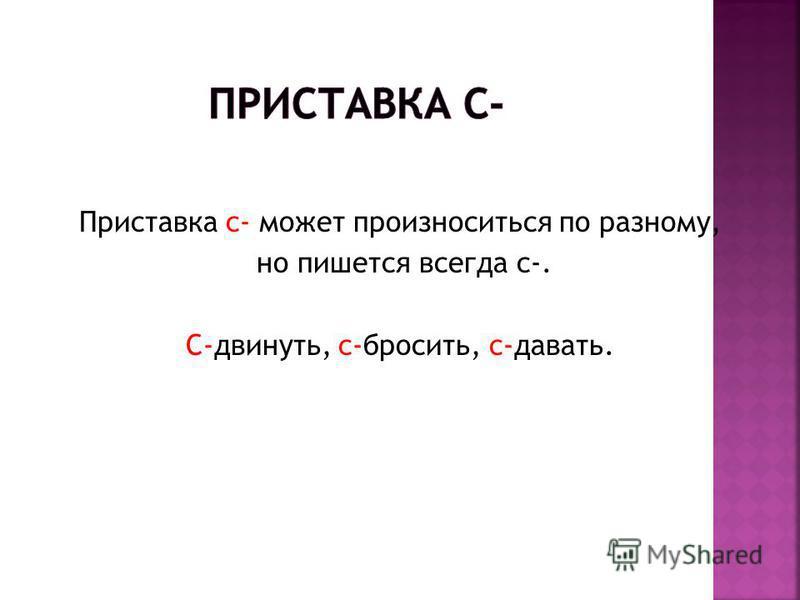 Приставка с- может произноситься по разному, но пишется всегда с-. С-двинуть, с-бросить, с-давать.
