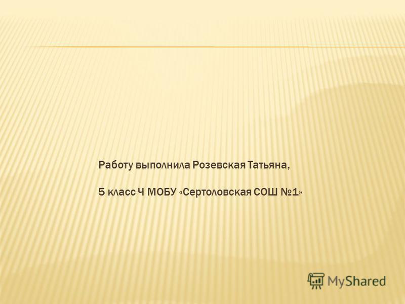 Работу выполнила Розевская Татьяна, 5 класс Ч МОБУ «Сертоловская СОШ 1»