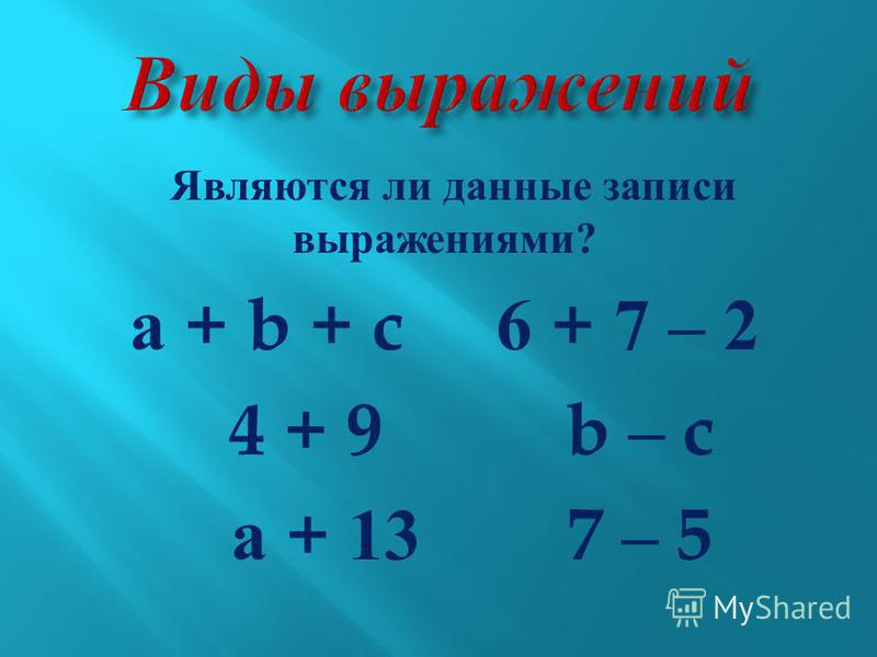 Являются ли данные записи выражениями ? а + b + c 6 + 7 – 2 4 + 9 b – c а + 13 7 – 5