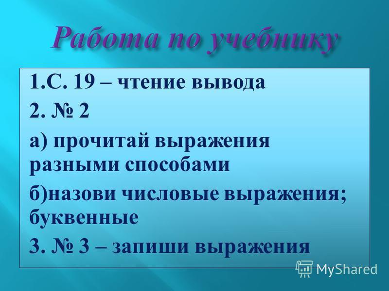 1. С. 19 – чтение вывода 2. 2 а ) прочитай выражения разными способами б ) назови числовые выражения ; буквенные 3. 3 – запиши выражения