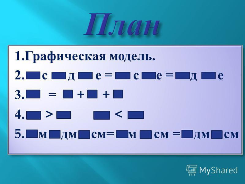 1.Графическая модель. 2. с д е = с е = д е 3. = + + 4. > < 5. м дм см= м см = дм см 1.Графическая модель. 2. с д е = с е = д е 3. = + + 4. > < 5. м дм см= м см = дм см