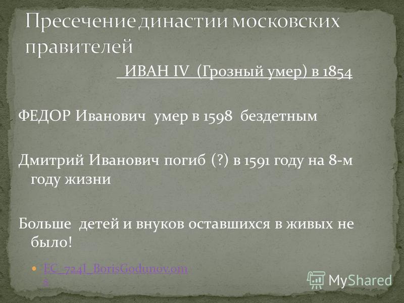 EC_724I_BorisGodunov.om s EC_724I_BorisGodunov.om s ИВАН IV (Грозный умер) в 1854 ФЕДОР Иванович умер в 1598 бездетным Дмитрий Иванович погиб (?) в 1591 году на 8-м году жизни Больше детей и внуков оставшихся в живых не было!