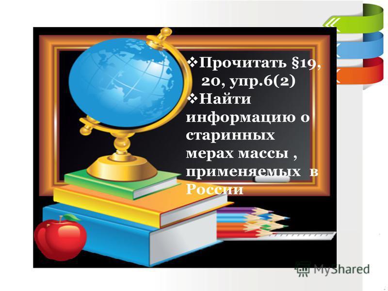 Прочитать §19, 20, упр.6(2) Найти информацию о старинных мерах массы, применяемых в России