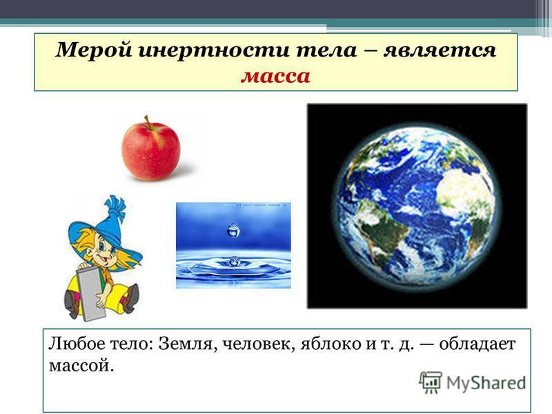 Любое тело: Земля, человек, яблоко и т. д. обладает массой. Мерой инертности тела – является масса
