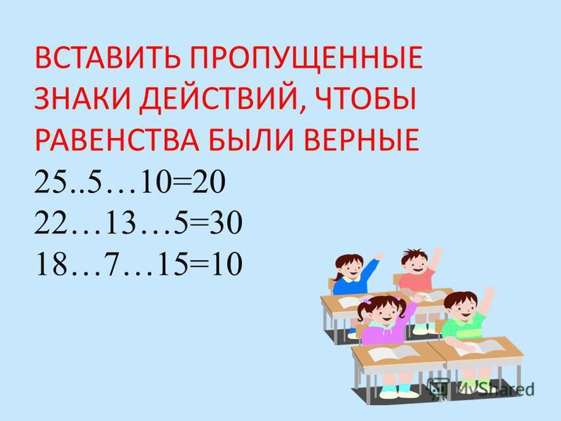 ВСТАВИТЬ ПРОПУЩЕННЫЕ ЗНАКИ ДЕЙСТВИЙ, ЧТОБЫ РАВЕНСТВА БЫЛИ ВЕРНЫЕ 25..5…10=20 22…13…5=30 18…7…15=10