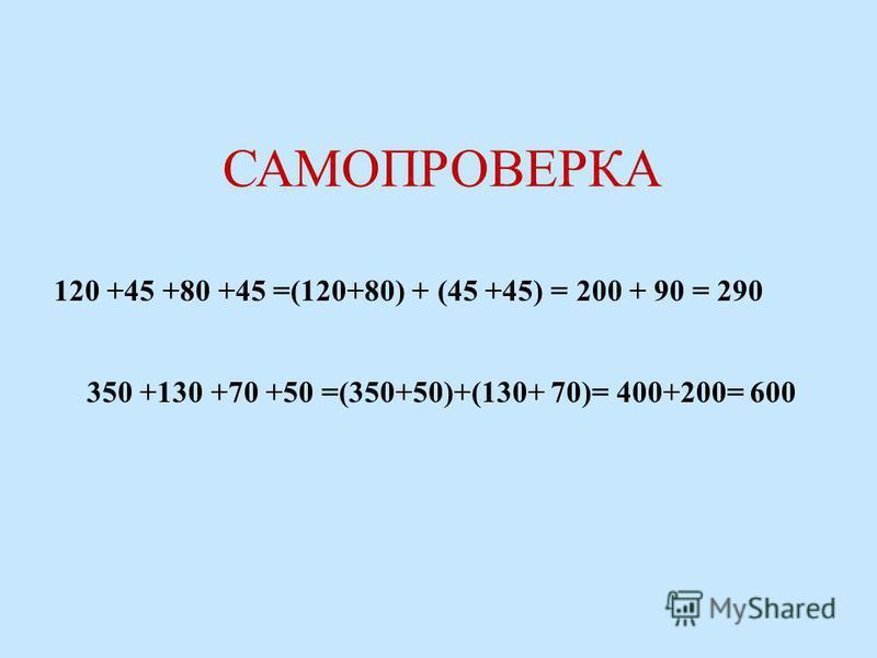 120 +45 +80 +45 =(120+80) + (45 +45) = 200 + 90 = 290 350 +130 +70 +50 =(350+50)+(130+ 70)= 400+200= 600 САМОПРОВЕРКА