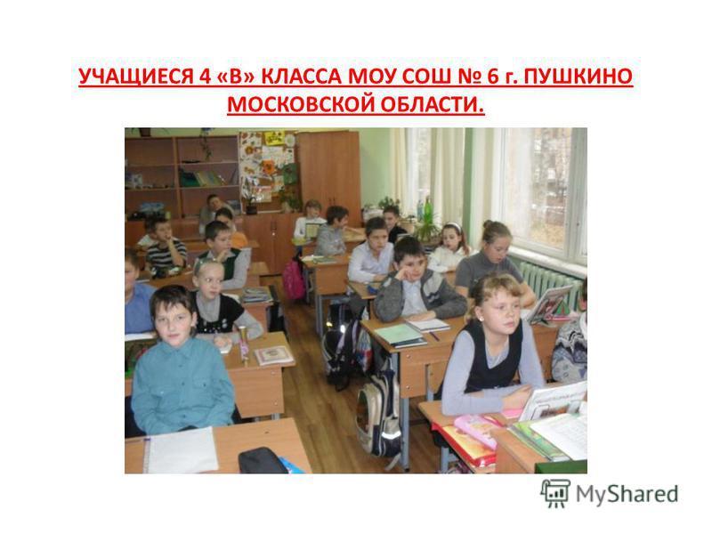 УЧАЩИЕСЯ 4 «В» КЛАССА МОУ СОШ 6 г. ПУШКИНО МОСКОВСКОЙ ОБЛАСТИ.