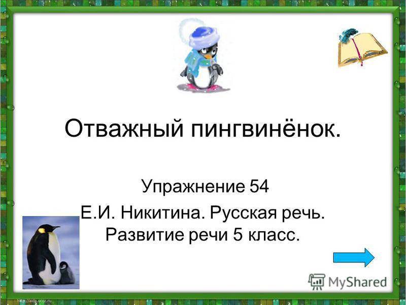 Отважный пингвинёнок. Упражнение 54 Е.И. Никитина. Русская речь. Развитие речи 5 класс.